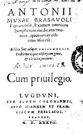 Antonii Musae Brasauoli... Examen omnium simplicium medicamentorum, quorum in officinis vsus est: Addita sunt insuper Aristotelis Problemata, quae ad stirpium genus & oleracea pertinent...