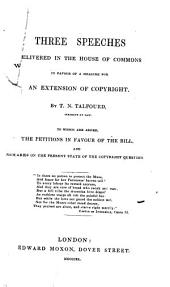 Three Speeches Delivered in the House of Commons in Favour of a Measure for an Extension of Copyright: To which are Added the Petitions in Favour of the Bill, and Remarks on the Present State of the Copyright Question