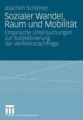 Sozialer Wandel, Raum und Mobilität: Empirische Untersuchungen zur Subjektivierung der Verkehrsnachfrage