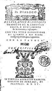 Il dialogo dell'oratore di Cicerone tradotto da M. Lodouico Dolce, e nuouamente da lui ricorretto, e ristampato. Con vna vtile espositione di quanto a piu piana intelligenza di tale opera s'appartiene. Con la tauola