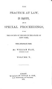The Practice at Law, in Equity, and in Special Proceedings: In All the Courts of Record in the State of New York, Volume 5