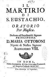 Il martirio di S. Eustachio. Oratorio per musica. Dedicato all'eccellentiss. ... principessa d. Maria Ottoboni ..