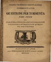 Commentatio per tormenta: De homonymia, synonymia, definitione, origine sive historia, et moralitate quaestionis sive torturae. Pars prior