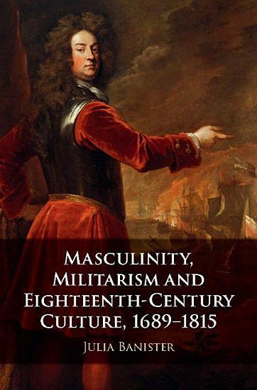 Masculinity  Militarism and Eighteenth Century Culture  1689 1815 PDF