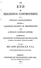 "The End of Religious Controversy: In a Friendly Correspondence Between a Religious Society of Protestants and a Roman Catholic Divine. Addressed to Dr. Burgess, Lord Bishop of St. David's, in Answer to His Lordship's ""Protestant Catechism""."