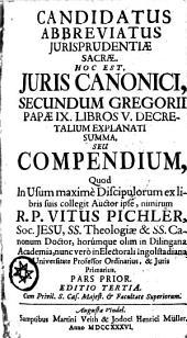 CANDIDATUS ABBREVIATUS JURISPRUDENTIAE SACRAE, HOC EST, JURIS CANONICI, SECUNDUM GREGORII PAPAE IX. LIBROS V. DECRETALIUM EXPLANATI SUMMA, SEU COMPENDIUM: Quod In Usum maxime Discipulorum ex libris suis collegit Auctor ipse, nimirum R. P. VITUS PICHLER, Soc. JESU,SS. Theologiae & SS. Canonum Doctor, horumque olim in Dilingana Academia, nunc vero in Electorali Ingolstadiana Universitate Professor Ordinarius, & Juris Primarius. PARS PRIOR, Page 1