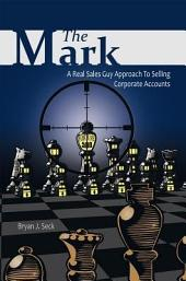 The Mark: A Real Sales Guy Approach to Selling Corporate Accounts