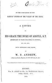 On the Completion of the Railway System of the Valley of the Indus: A Letter to His Grace the Duke of Argyll, K.T. (Secretary of State for India in Council) : with Appendix and Maps