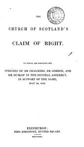 The Church of Scotland's claim of right, to which are prefixed the speeches of dr. Chalmers, dr. Gordon, and mr. Dunlop in support, May 24: Volume 1