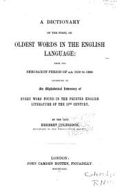 A Dictionary of the First, Or Oldest Words in the English Language: From the Semi-Saxon Period of A.D. 1250 to 1300. Consisting of an Alphabetical Inventory of Every Word Found in the Printed English Literature of the 13th Century