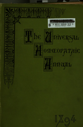 The Universal homoeopathic annual of 1894: a Yearly report of all the homoeopathic literature throughout the world and a review of allopathic works interesting homoeopathy