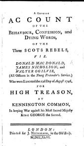 A genuine account of the behaviour, confession, and dying words of the Scots rebels, viz Donald MacDonald, J. Nicholson and W. Ogilvie, ... who were executed the 22d day of August 1746, for high treason, at Kennington Common, etc