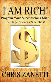 I Am Rich!: Directly Programming Your Subconscious Mind for Huge Success and Riches