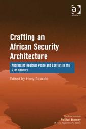 Crafting an African Security Architecture: Addressing Regional Peace and Conflict in the 21st Century
