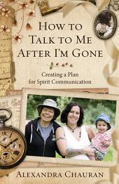 How to Talk to Me After I'm Gone: Creating a Plan for Spirit Communication