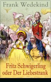Fritz Schwigerling oder Der Liebestrank (Vollständige Ausgabe): Schwank in drei Aufzügen