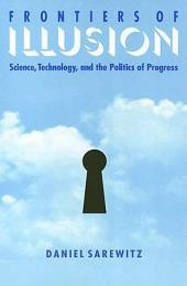 Frontiers Of Illusion: Science, Technology, and the Politics of Progress