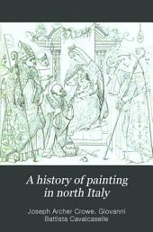 A History of Painting in North Italy: Venice, Padua, Vicenza, Verona, Ferrara, Milan, Friuli, Brescia, from the Fourteenth to the Sixteenth Century ...