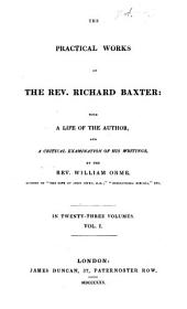 The Practical Works of Richard Baxter: with a Life of the Author and a Critical Examination of His Writings by William Orme: Volume 1