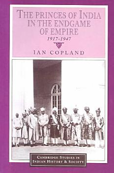 The Princes of India in the Endgame of Empire  1917 1947 PDF