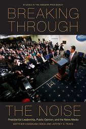 Breaking Through the Noise: Presidential Leadership, Public Opinion, and the News Media