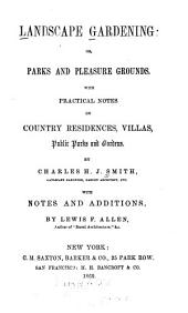 Landscape Gardening ; Or, Parks and Pleasure Grounds: With Practical Notes on Country Residences, Villas, Public Parks and Gardens