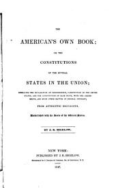 The American's Own Book, Or, The Constitutions of the Several States in the Union: Embracing the Declaration of Independence, Constitution of the United States, and the Constitution of Each State, with the Amendments, and Much Other Matter of General Interest : from Authentic Documents : Embellished with the Seals of the Different States