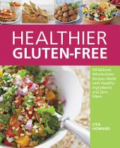 Healthier Gluten-Free: All-Natural, Whole-Grain Recipes That Get Rid of the Refined Starches, Fillers, and Chemical Gums for a Truly Healthy Gluten-Free Diet