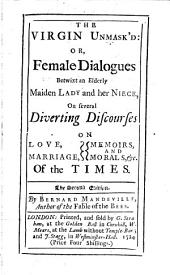 The Virgin Unmasked, Or, Female Dialogues, Betwixt an Elderly Maiden Lady, and Her Niece, on Several Diverting Discourses on Love, Marriage, Memoirs and Morals, Etc. of All Times