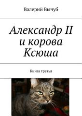 Александр II и корова Ксюша. Книга третья