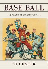 Base Ball: A Journal of the Early Game, Vol. 8: Volume 8
