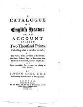 A catalogue of English heads: or, An account of about two thousand prints,: describing what is peculiar on each; as the name, title, or office of the person. The habit, posture, age, or time when done. The name of the painter, graver, scraper, &c. and some remarkable particulars relating to their lives
