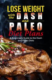 Lose Weight with the Dash and Paleo Diet Plans: A Beginner's Guide to the Dash and Paleo Diets