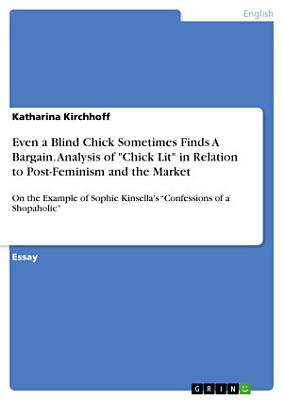 Even a Blind Chick Sometimes Finds A Bargain  Analysis of  Chick Lit  in Relation to Post Feminism and the Market PDF