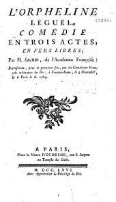 L'Orpheline Léguée. Comédie en trois actes, en vers libres. Ppar M. Saurin,... Représentée pour la première fois, par les Comédiens françois ordinaires du Roi, à Fontainebleau, le 5 novembre... 1765