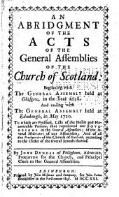 An Abridgment of the Acts of the General Assemblies of the Church of Scotland:: Beginning with the General Assembly Held at Glasgow, in the Year 1638. : And Ending with the General Assembly Held at Edinburgh, in May 1720 ...