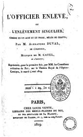 L'officier enleve, ou L'enlevement singulier, comedie en un acte et en prose, melee de chants; par M. Alexandre Duval, de l'institut, musique de M. Catel, de l'institut; representee, pour la premiere fois, par MM. les comediens ordinairesdu roi, sur le Theatre Royal de l'Opera-Comique, le mardi 4 mai 1819