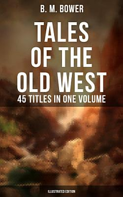 TALES OF THE OLD WEST  B  M  Bower Collection   45 Titles in One Volume  Illustrated Edition