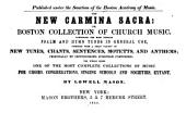 The new Carmina sacra: or Boston collection of church music. Comprising the most popular psalm and hymn tunes in general use, together with a great variety of new tunes, chants, sentences, motetts, and anthems; principally by distinguished European composers: the whole being one of the most complete collections of music for choirs, congregations, singing schools and societies, extant