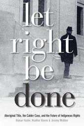 Let Right Be Done: Aboriginal Title, the Calder Case, and the Future of Indigenous Rights