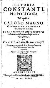 Historia Constantinopolitana post avulsum a Carolo Magno occidentem, ad nostra usq[ue] tempora deducta: et ex variorum historicorum collatione ... per Christophorum Besoldum ...