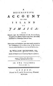 A Descriptive Account of the Island of Jamaica: With Remarks Upon the Cultivation of the Sugar-cane, ... Also Observations and Reflections Upon what Would Probably be the Consequences of an Abolition of the Slave-trade, and of the Emancipation of the Slaves. By William Beckford, Esq. ... In Two Volumes. ...