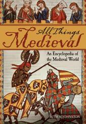All Things Medieval: An Encyclopedia of the Medieval World, Volume 1