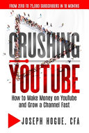 Crushing YouTube: How to Start a YouTube Channel, Launch Your YouTube Business and Make Money