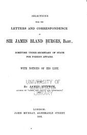 Selections from the Letters and Correspondence of Sir James Bland Burges, Bart: Sometime Under-secretary of State for Foreign Affairs, with Notices of His Life