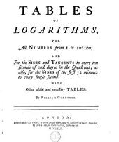 Tables of Logarithms, for All Numbers from 1 to 102100, and for the Sines and Tangents to Every Ten Seconds of Each Degree in the Quadrant; as Also, for the Sines of the First 72 Minutes to Every Single Second; with Other Useful and Necessary Tables