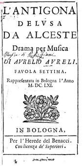 L' Antigona Delvsa Da Alceste: Drama per Musica : Favola Settima. Rappresentata in Bologna l'Anno M.DC.LXI.