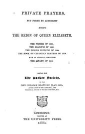 Private Prayers: Put Forth by Authority During the Reign of Queen Elizabeth. The Primer of 1559. The Orarium of 1560. The Preces Privatae of 1564. The Book of Christian Prayers of 1578