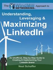 The Windmill Networking Approach to Understanding, Leveraging & Maximizing LinkedIn: An Unofficial, Step-by-step Guide to Creating & Implementing Your LinkedIn Brand : Social Networking in a Web 2.0 World