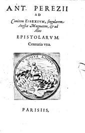 Ant. Perezii Ad Comitem Essexivm, singularem Angliæ Magnatem, & ad Alios Epistolarvm: Centuria vna